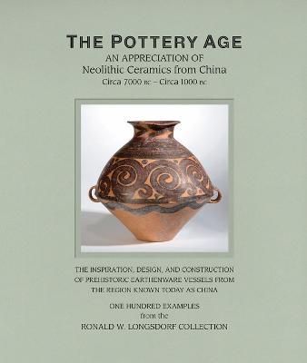 The Pottery Age: An Appreciation of Neolithic Ceramics from China Circa 7000 bc - Circa 1000 bc book