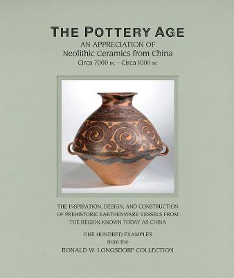 The Pottery Age: An Appreciation of Neolithic Ceramics from China Circa 7000 bc - Circa 1000 bc by Ronald W. Longsdorf
