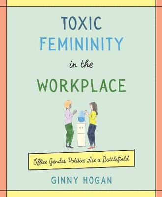 Toxic Femininity in the Workplace: Office Gender Politics Are a Battlefield by Ginny Hogan