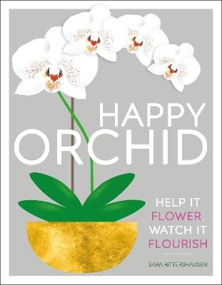Happy Orchid: Help it Flower, Watch it Flourish by Sara Rittershausen