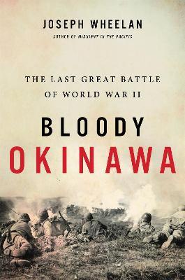 Bloody Okinawa: The Last Great Battle of World War II by Joseph Wheelan