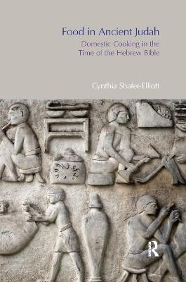 Food in Ancient Judah: Domestic Cooking in the Time of the Hebrew Bible by Cynthia Shafer-Elliott