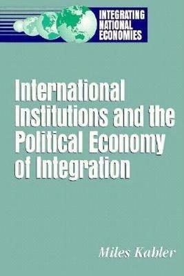 International Institutions and the Political Economy of Integration by Miles Kahler