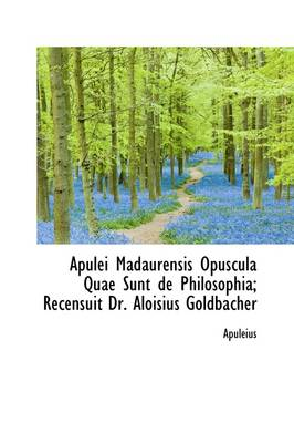Apulei Madaurensis Opuscula Quae Sunt de Philosophia; Recensuit Dr. Aloisius Goldbacher by Deceased Apuleius