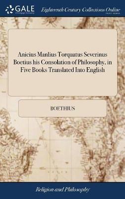 Anicius Manlius Torquatus Severinus Boetius His Consolation of Philosophy, in Five Books Translated Into English by Boethius