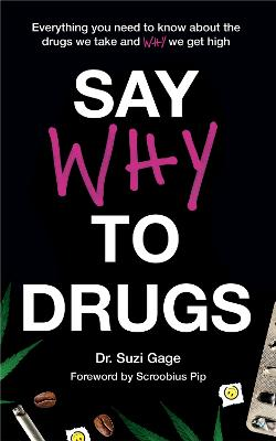 Say Why to Drugs: Everything You Need to Know About the Drugs We Take and Why We Get High by Dr Suzi Gage