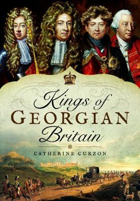 Kings of Georgian Britain by Catherine Curzon
