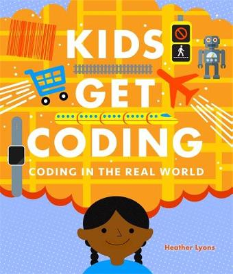 Kids Get Coding: Coding in the Real World by Heather Lyons