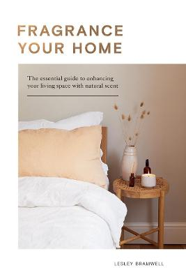 Fragrance Your Home: The Essential Guide to Enhancing Your Living Space with Natural Scent by Lesley Bramwell