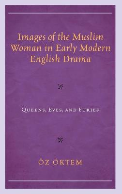 Images of the Muslim Woman in Early Modern English Drama: Queens, Eves, and Furies book