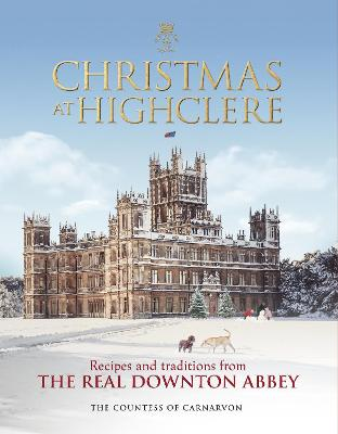 Christmas at Highclere: Recipes and traditions from the real Downton Abbey by The Countess of Carnarvon