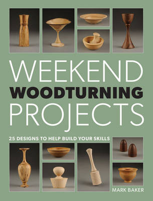 Weekend Woodturning Projects by Mark Baker