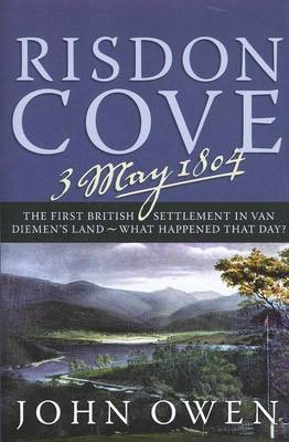 Risdon Cove, 3 May 1804: the First British Settlement in Van Diemen's Land - What Happened That Day? by John R. Owen