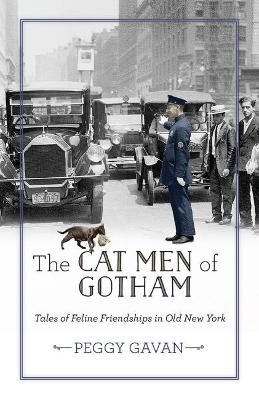 The Cat Men of Gotham: Tales of Feline Friendships in Old New York by Peggy Gavan
