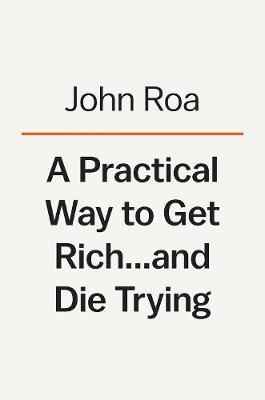 A Practical Way To Get Rich . . . And Die Trying: A Cautionary Tale by John Roa