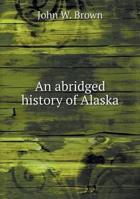 An Abridged History of Alaska by John W Brown