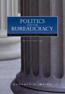Politics and the Bureaucracy: Policymaking in the Fourth Branch of Government by Kenneth J Meier