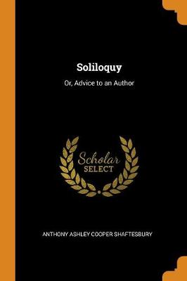 Soliloquy: Or, Advice to an Author by Anthony Ashley Cooper Shaftesbury