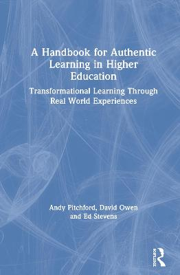 A Handbook for Authentic Learning in Higher Education: Transformational Learning Through Real World Experiences by Andy Pitchford