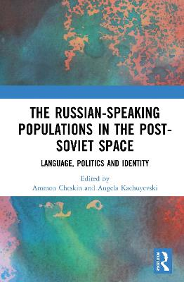 The Russian-speaking Populations in the Post-Soviet Space: Language, Politics and Identity book