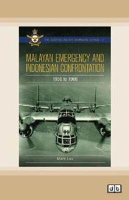 Malayan Emergency and Indonesian Confrontation: 1950 - 1966 by Mark Lax