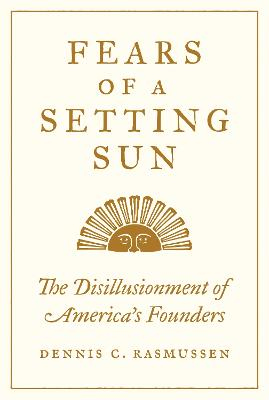 Fears of a Setting Sun: The Disillusionment of America's Founders by Dennis C. Rasmussen