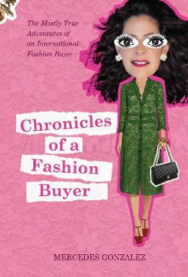 Chronicles of a Fashion Buyer: The Mostly True Adventures of an International Fashion Buyer by Mercedes Gonzalez