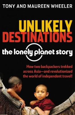 Unlikely Destinations: The Lonely Planet Story by Tony Wheeler