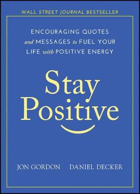 Stay Positive: Encouraging Quotes and Messages to Fuel Your Life with Positive Energy by Jon Gordon