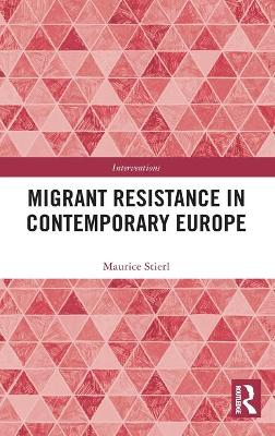 Migrant Resistance in Contemporary Europe by Maurice Stierl