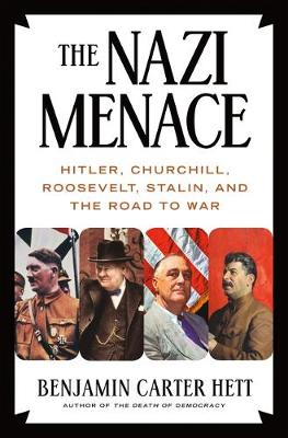 The Nazi Menace: Hitler, Churchill, Roosevelt, Stalin, and the Road to War by Benjamin Carter Hett