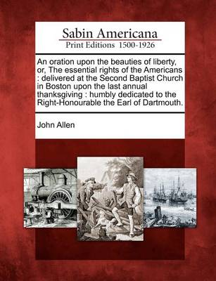 An Oration Upon the Beauties of Liberty, Or, the Essential Rights of the Americans: Delivered at the Second Baptist Church in Boston Upon the Last Annual Thanksgiving: Humbly Dedicated to the Right-Honourable the Earl of Dartmouth. by John Allen