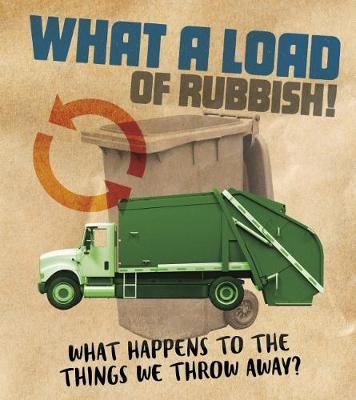 What a Load of Rubbish!: What happens to the things we throw away? by Riley Flynn