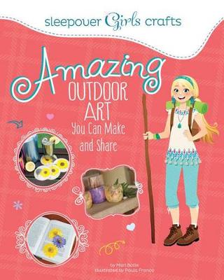 Sleepover Girls Crafts: Amazing Outdoor Art You Can Make and Share by Mari Bolte