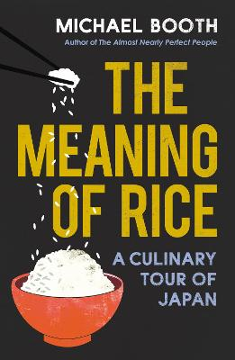 The Meaning of Rice: A Culinary Tour of Japan by Michael Booth