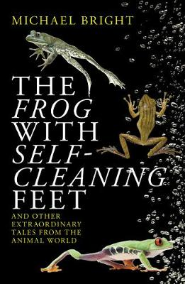The Frog with Self-Cleaning Feet: And Other Extraordinary Tales from the Animal World by Michael Bright