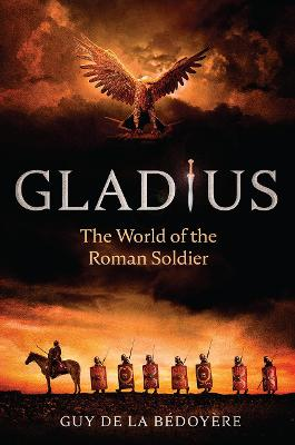 Gladius: The World of the Roman Soldier by Guy de la Bedoyere