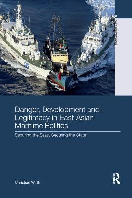 Danger, Development and Legitimacy in East Asian Maritime Politics: Securing the Seas, Securing the State by Christian Wirth