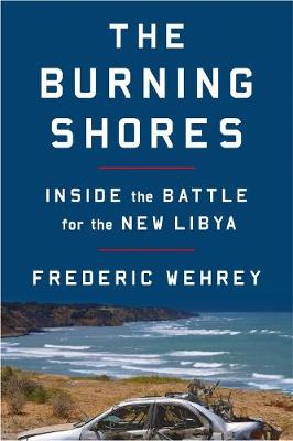 The Burning Shores: Inside the Battle for the New Libya by Frederic Wehrey