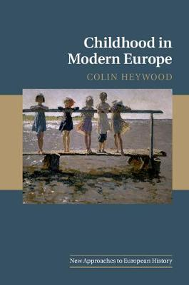 New Approaches to European History: Series Number 56: Childhood in Modern Europe by Colin Heywood