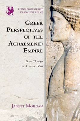 Greek Perspectives on the Achaemenid Empire by Janett Morgan