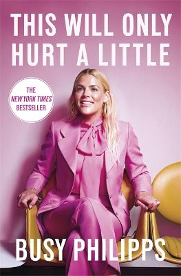 This Will Only Hurt a Little: The New York Times Bestseller by Busy Philipps