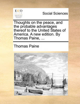 Thoughts on the Peace, and the Probable Advantages Thereof to the United States of America. a New Edition. by Thomas Paine, by Thomas Paine