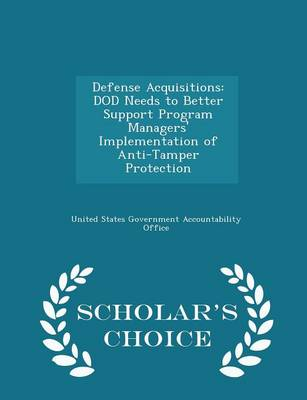 Defense Acquisitions: Dod Needs to Better Support Program Managers' Implementation of Anti-Tamper Protection - Scholar's Choice Edition by United States Government Accountability