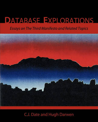 Database Explorations: Essays on The Third Manifesto and Related Topics by Date