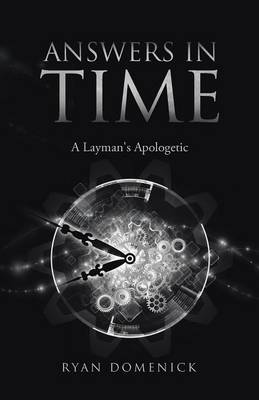 Answers in Time: A Layman's Apologetic by Ryan Domenick