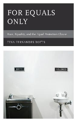 For Equals Only: Race, Equality, and the Equal Protection Clause by Tina Fernandes Botts