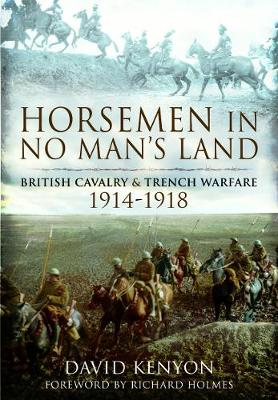 Horsemen in No Man's Land: British Cavalry and Trench Warfare, 1914-1918 by David Kenyon