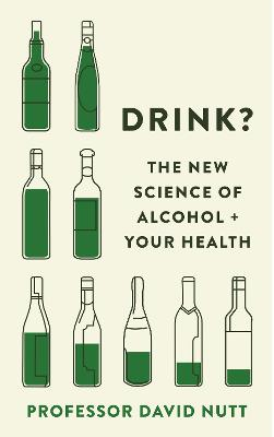 Drink?: The New Science of Alcohol and Your Health by Professor David Nutt