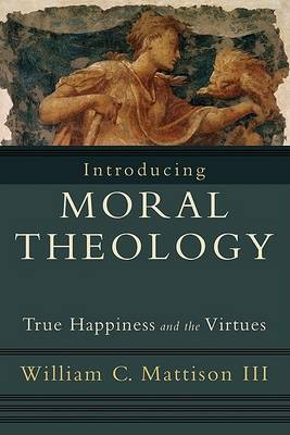 Introducing Moral Theology by William C. III Mattison